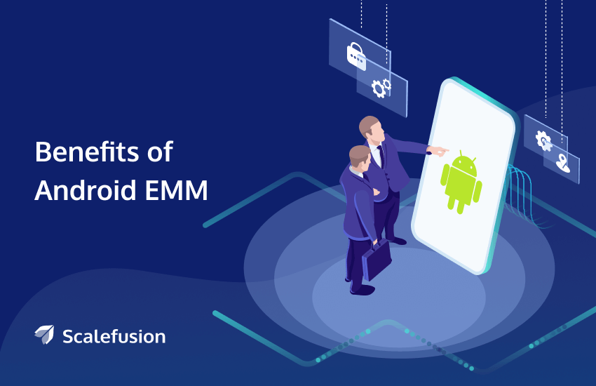 Benefits of Android Enterprise Mobility Management (EMM)