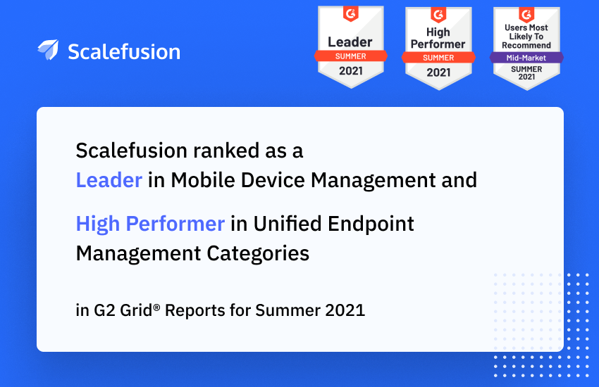Scalefusion named as a Leader in Mobile Device Management  and High Performer in Unified Endpoint Management Categories  in G2 Grid® Reports for Summer 2021